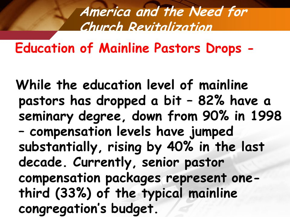 America and the Need for Church Revitalization Education of Mainline Pastors Drops - While the education level of mainline pastors has dropped a bit – 82% have a seminary degree, down from 90% in 1998 – compensation levels have jumped substantially, rising by 40% in the last decade.