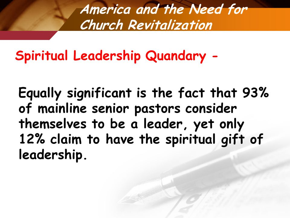 America and the Need for Church Revitalization Spiritual Leadership Quandary - Equally significant is the fact that 93% of mainline senior pastors consider themselves to be a leader, yet only 12% claim to have the spiritual gift of leadership.