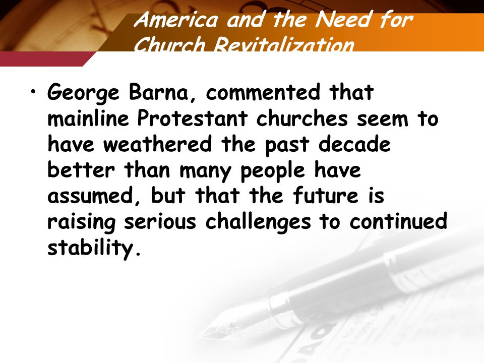 America and the Need for Church Revitalization George Barna, commented that mainline Protestant churches seem to have weathered the past decade better than many people have assumed, but that the future is raising serious challenges to continued stability.