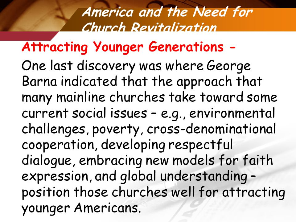America and the Need for Church Revitalization Attracting Younger Generations - One last discovery was where George Barna indicated that the approach that many mainline churches take toward some current social issues – e.g., environmental challenges, poverty, cross-denominational cooperation, developing respectful dialogue, embracing new models for faith expression, and global understanding – position those churches well for attracting younger Americans.