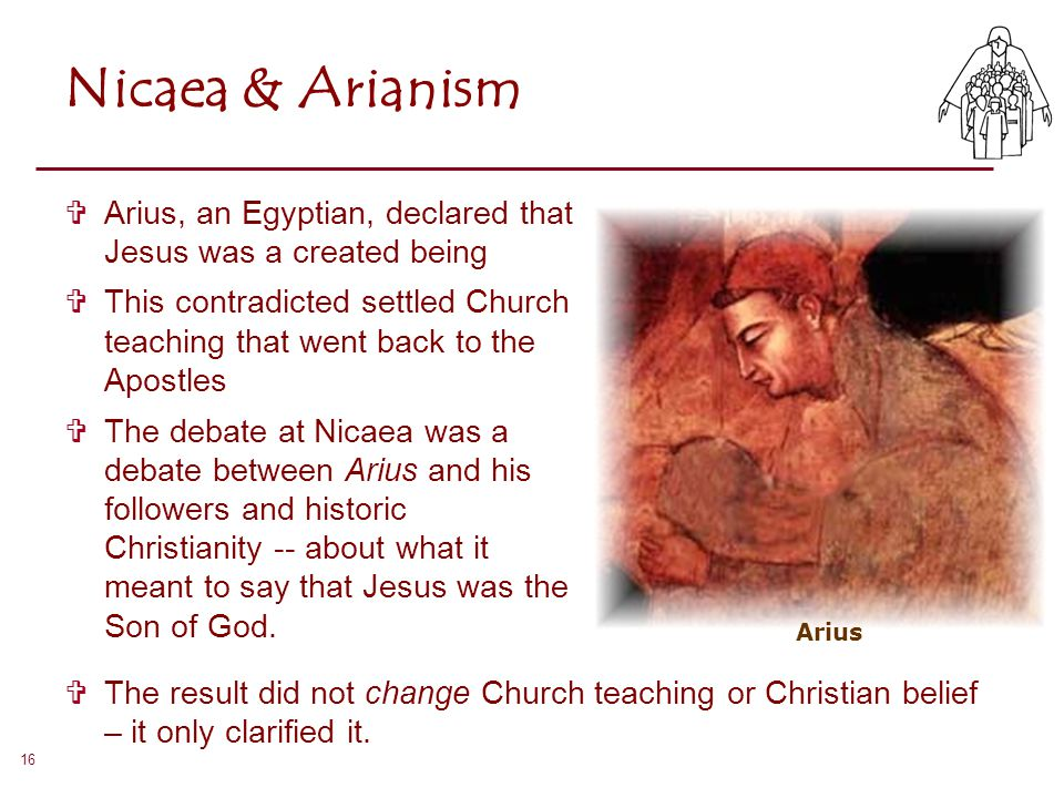 16 Nicaea & Arianism  Arius, an Egyptian, declared that Jesus was a created being  This contradicted settled Church teaching that went back to the A
