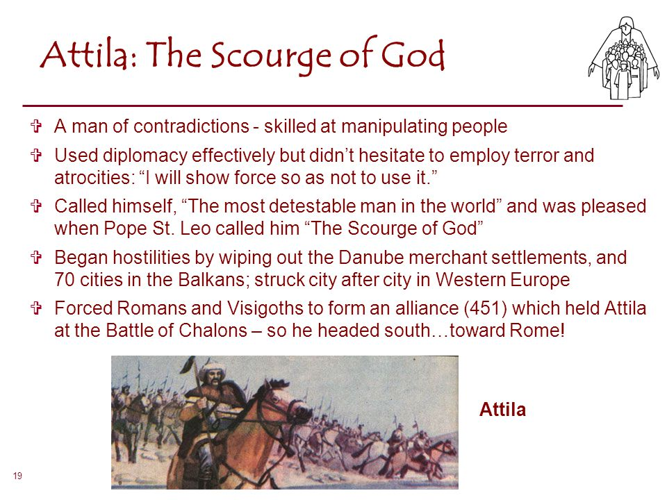 19 Attila: The Scourge of God  A man of contradictions - skilled at manipulating people  Used diplomacy effectively but didn't hesitate to employ te
