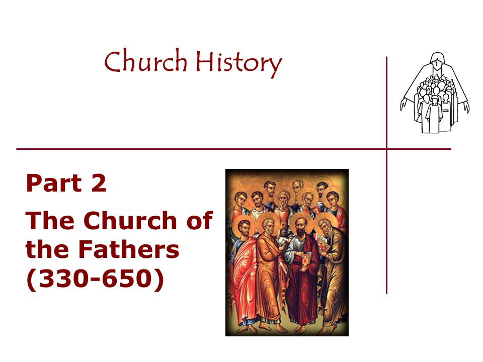 Part 2 The Church of the Fathers (330-650) Church History