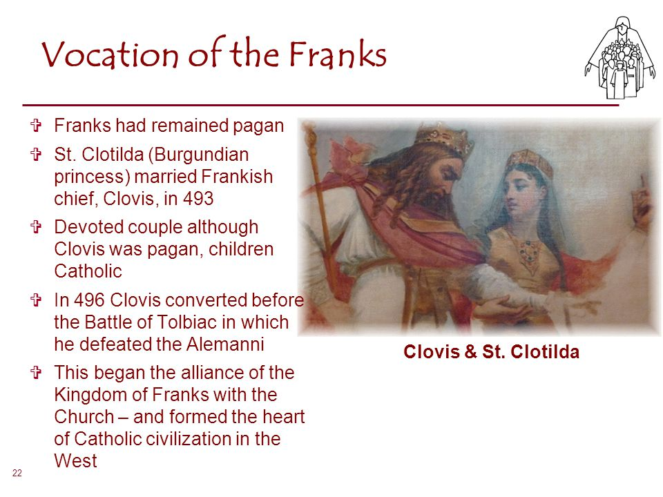 22 Vocation of the Franks  Franks had remained pagan  St. Clotilda (Burgundian princess) married Frankish chief, Clovis, in 493  Devoted couple alt
