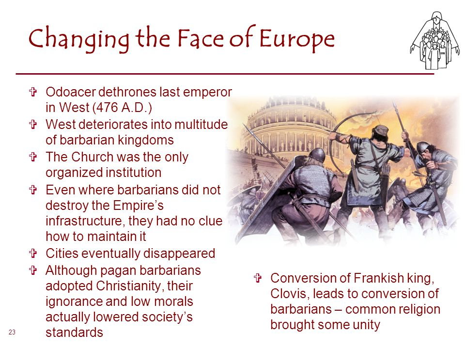 23 Changing the Face of Europe  Odoacer dethrones last emperor in West (476 A.D.)  West deteriorates into multitude of barbarian kingdoms  The Chur