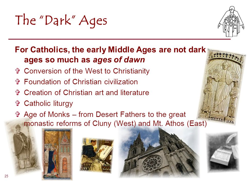 "25 The ""Dark"" Ages For Catholics, the early Middle Ages are not dark ages so much as ages of dawn  Conversion of the West to Christianity  Foundatio"
