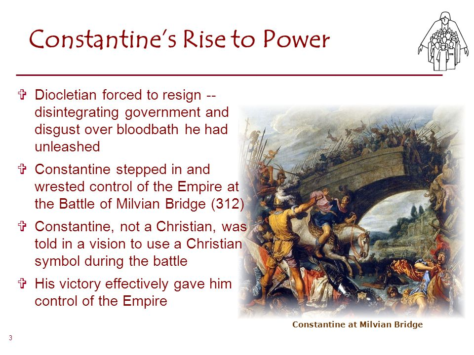 3 Constantine's Rise to Power  Diocletian forced to resign -- disintegrating government and disgust over bloodbath he had unleashed  Constantine ste