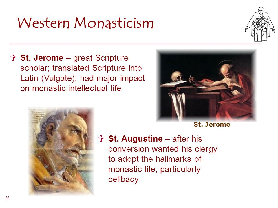 38 Western Monasticism St. Jerome  St. Jerome – great Scripture scholar; translated Scripture into Latin (Vulgate); had major impact on monastic inte