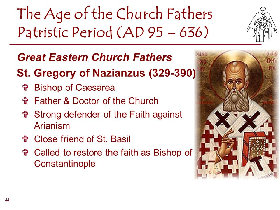 44 The Age of the Church Fathers Patristic Period (AD 95 – 636) Great Eastern Church Fathers St. Gregory of Nazianzus (329-390)  Bishop of Caesarea 