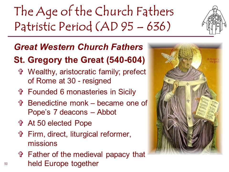Great Western Church Fathers St. Gregory the Great (540-604)  Wealthy, aristocratic family; prefect of Rome at 30 - resigned  Founded 6 monasteries