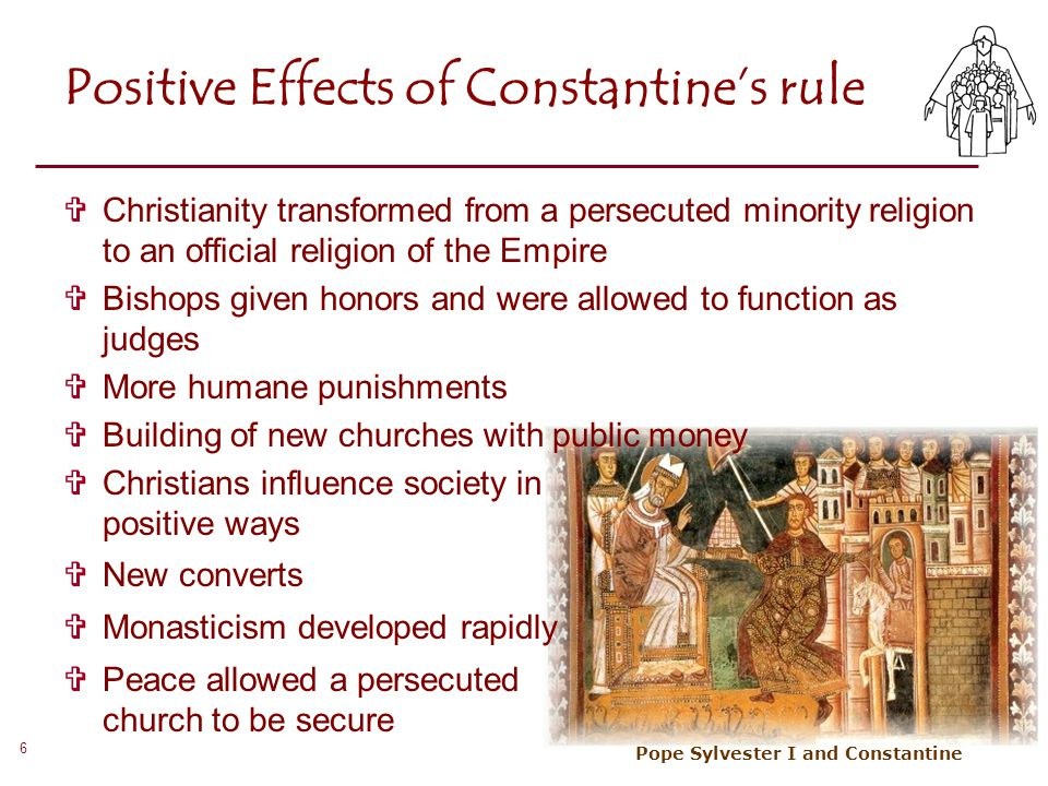 6 Positive Effects of Constantine's rule  Christianity transformed from a persecuted minority religion to an official religion of the Empire  Bishop