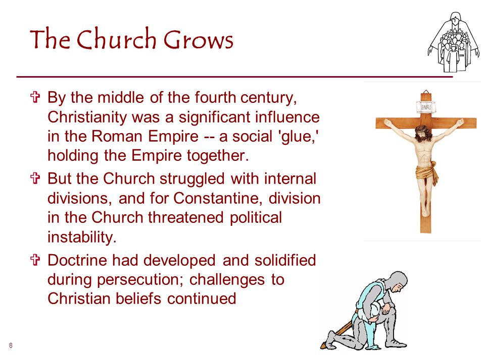 8 The Church Grows  By the middle of the fourth century, Christianity was a significant influence in the Roman Empire -- a social 'glue,' holding the