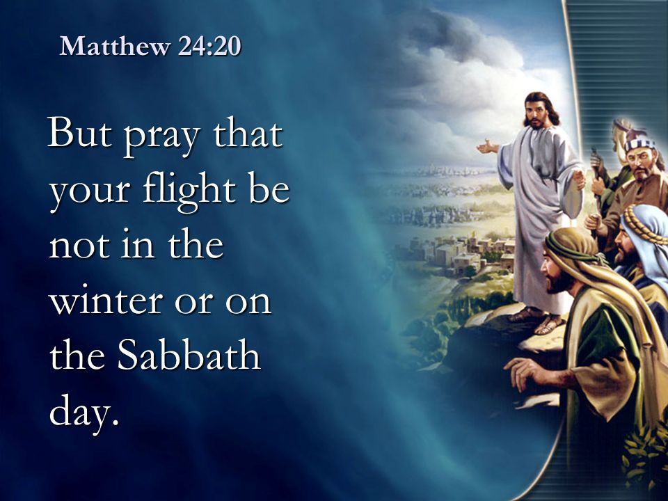 Matthew 24:20 But pray that your flight be not in the winter or on the Sabbath day. But pray that your flight be not in the winter or on the Sabbath d