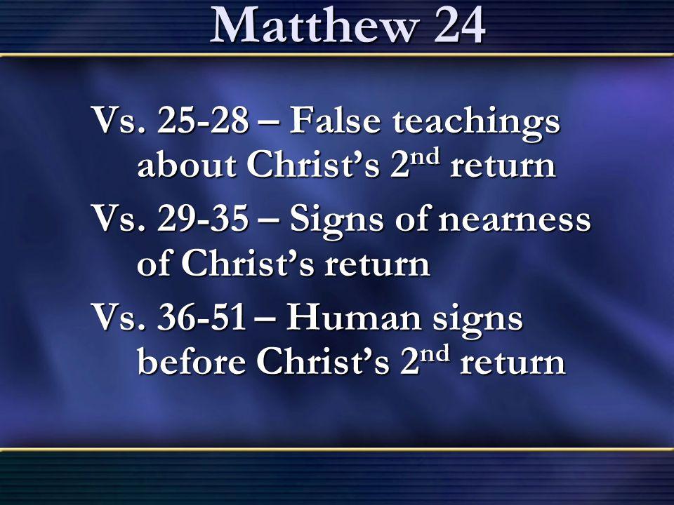 Matthew 24 Vs. 25-28 – False teachings about Christ's 2 nd return Vs. 29-35 – Signs of nearness of Christ's return Vs. 36-51 – Human signs before Chri