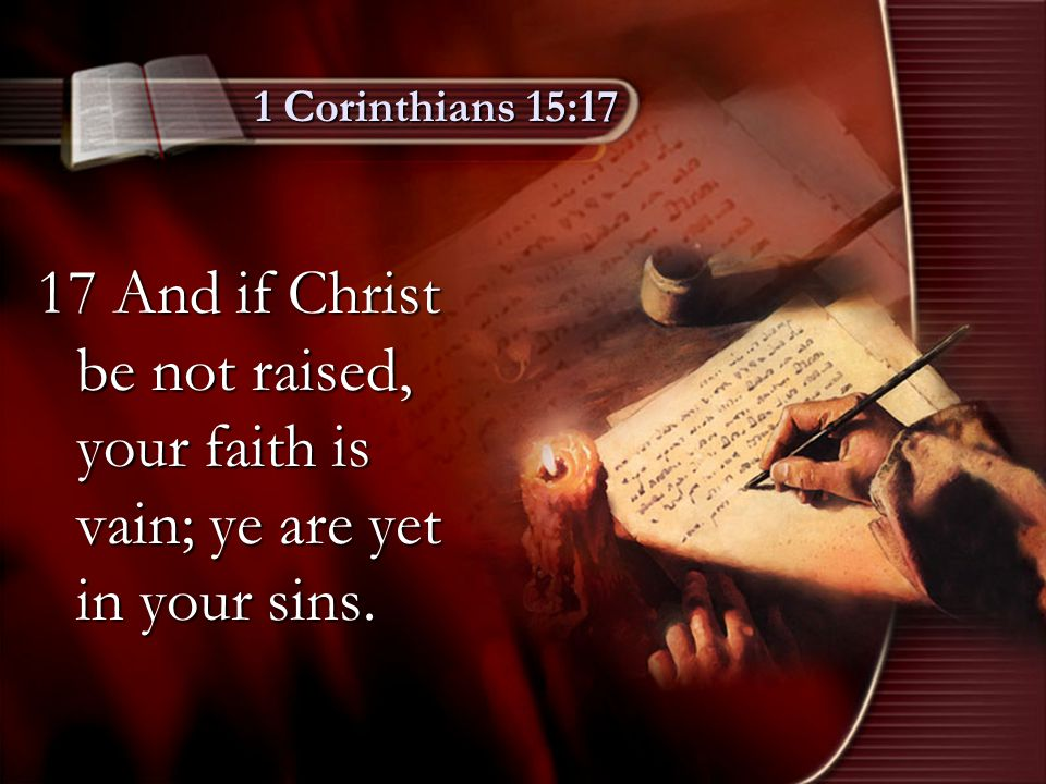 1 Corinthians 15:17 17 And if Christ be not raised, your faith is vain; ye are yet in your sins.