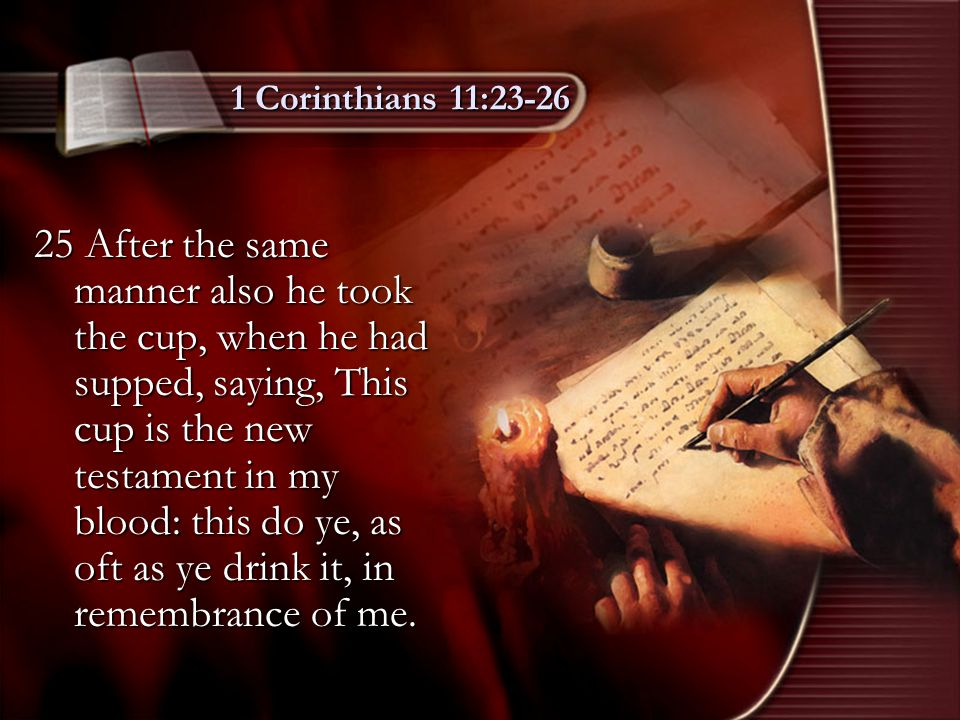 1 Corinthians 11:23-26 25 After the same manner also he took the cup, when he had supped, saying, This cup is the new testament in my blood: this do y