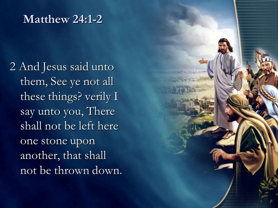 Matthew 24:1-2 2 And Jesus said unto them, See ye not all these things? verily I say unto you, There shall not be left here one stone upon another, th