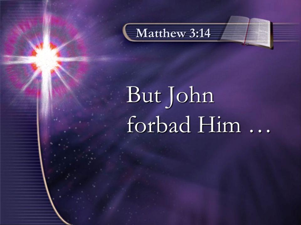 Matthew 3:14 But John But John forbad Him … forbad Him …