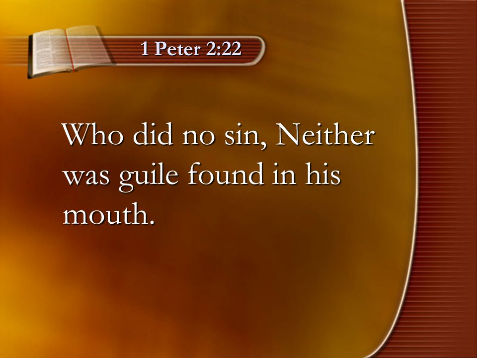 1 Peter 2:22 Who did no sin, Neither was guile found in his mouth. Who did no sin, Neither was guile found in his mouth.