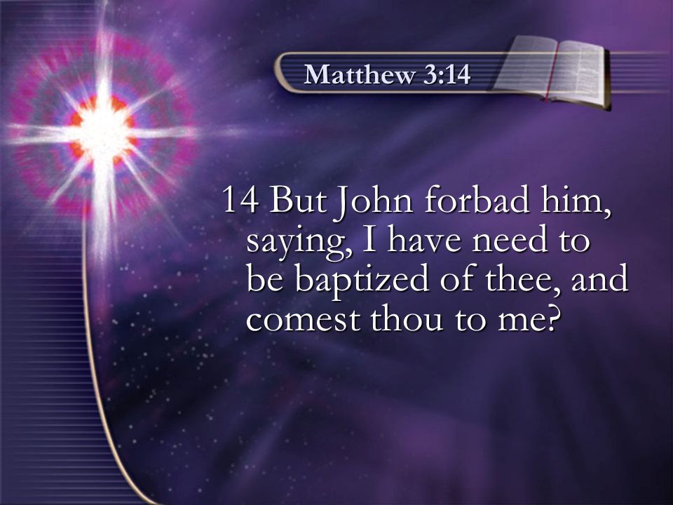 Matthew 3:14 14 But John forbad him, saying, I have need to be baptized of thee, and comest thou to me?