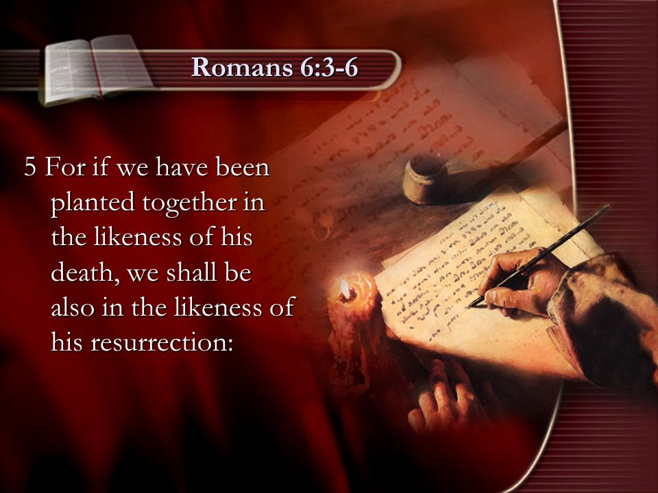 Romans 6:3-6 5 For if we have been planted together in the likeness of his death, we shall be also in the likeness of his resurrection:
