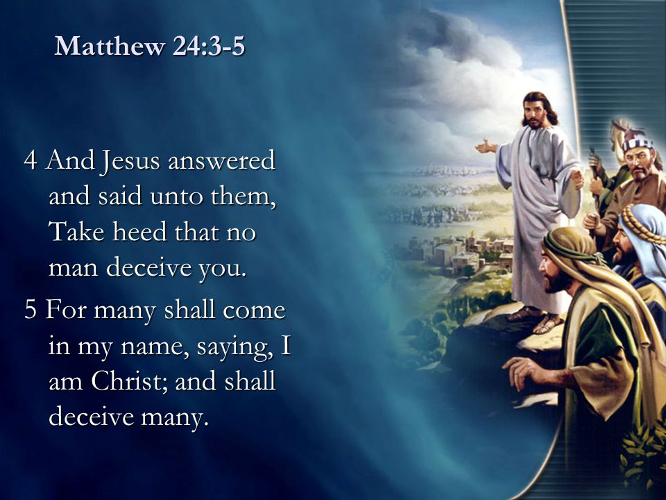 Matthew 24:3-5 4 And Jesus answered and said unto them, Take heed that no man deceive you. 5 For many shall come in my name, saying, I am Christ; and