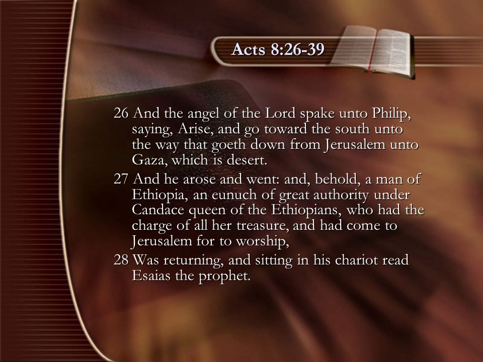 Acts 8:26-39 26 And the angel of the Lord spake unto Philip, saying, Arise, and go toward the south unto the way that goeth down from Jerusalem unto G