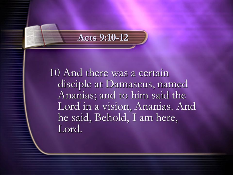 Acts 9:10-12 10 And there was a certain disciple at Damascus, named Ananias; and to him said the Lord in a vision, Ananias. And he said, Behold, I am