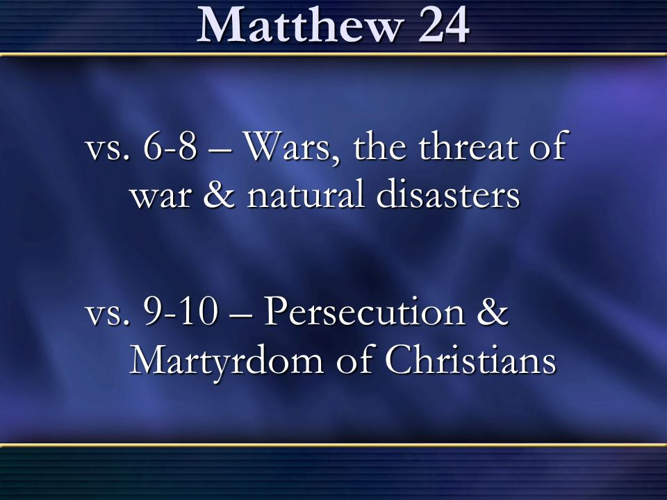 Matthew 24 vs. 6-8 – Wars, the threat of war & natural disasters vs. 9-10 – Persecution & Martyrdom of Christians