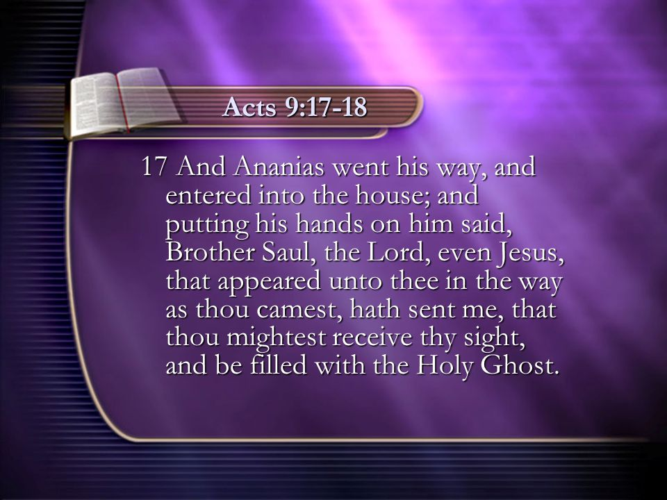 Acts 9:17-18 17 And Ananias went his way, and entered into the house; and putting his hands on him said, Brother Saul, the Lord, even Jesus, that appe