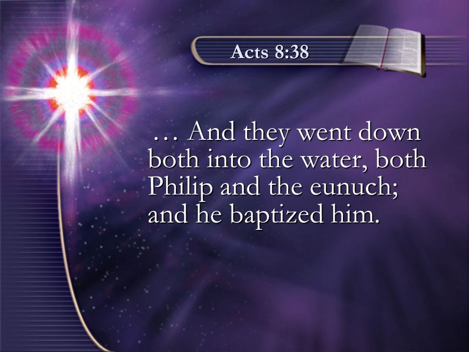 Acts 8:38 … And they went down both into the water, both Philip and the eunuch; and he baptized him. … And they went down both into the water, both Ph