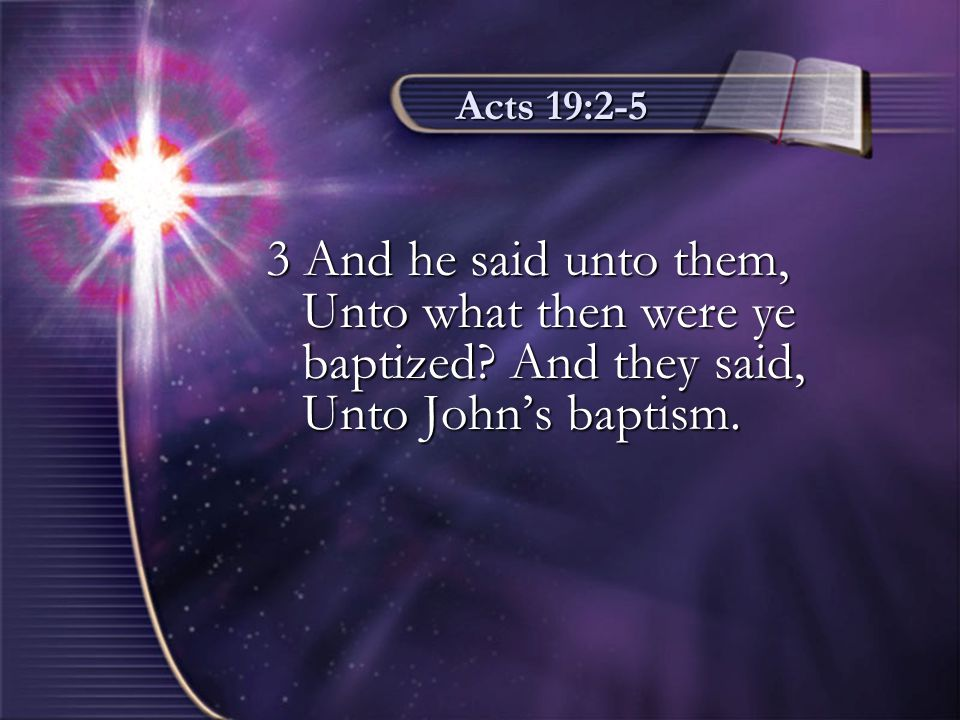 Acts 19:2-5 3 And he said unto them, Unto what then were ye baptized? And they said, Unto John's baptism.
