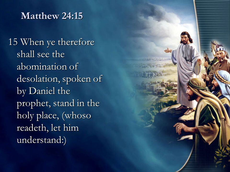 Matthew 24:15 15 When ye therefore shall see the abomination of desolation, spoken of by Daniel the prophet, stand in the holy place, (whoso readeth,