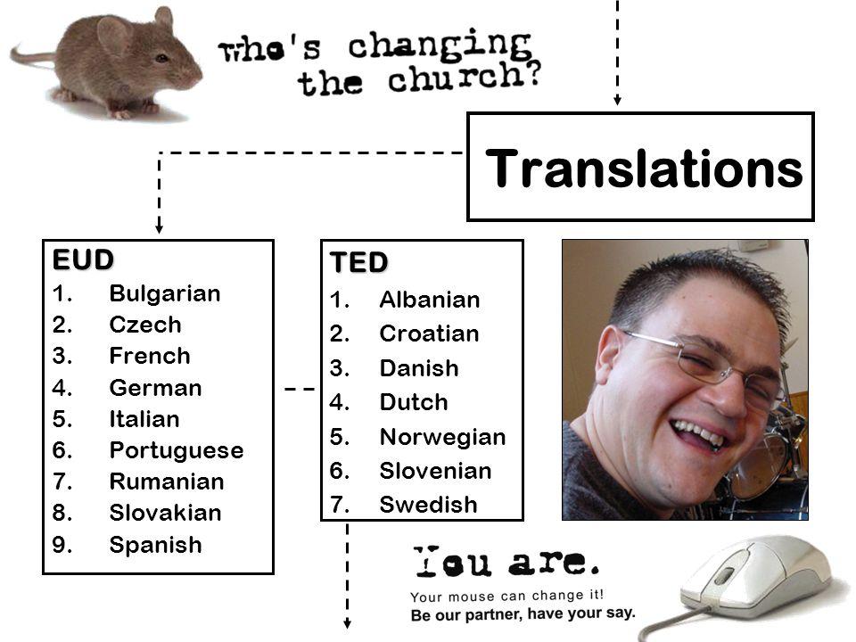 Translations EUD 1.Bulgarian 2.Czech 3.French 4.German 5.Italian 6.Portuguese 7.Rumanian 8.Slovakian 9.SpanishTED 1.Albanian 2.Croatian 3.Danish 4.Dutch 5.Norwegian 6.Slovenian 7.Swedish