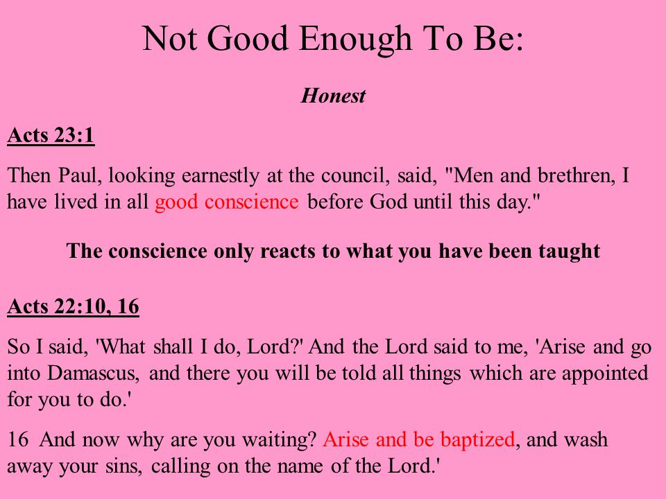 Not Good Enough To Be: Honest Acts 23:1 Then Paul, looking earnestly at the council, said, Men and brethren, I have lived in all good conscience before God until this day. The conscience only reacts to what you have been taught Acts 22:10, 16 So I said, What shall I do, Lord And the Lord said to me, Arise and go into Damascus, and there you will be told all things which are appointed for you to do. 16 And now why are you waiting.