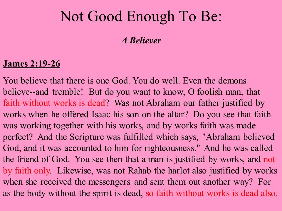 Not Good Enough To Be: A Believer James 2:19-26 You believe that there is one God.
