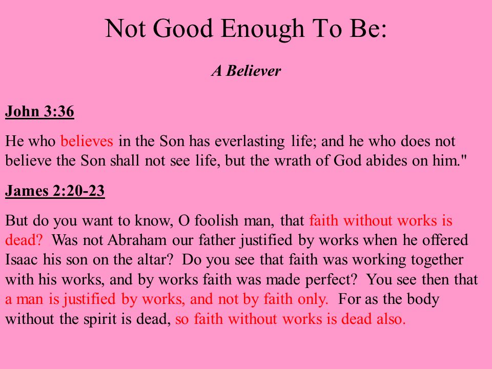 Not Good Enough To Be: A Believer John 3:36 He who believes in the Son has everlasting life; and he who does not believe the Son shall not see life, but the wrath of God abides on him. James 2:20-23 But do you want to know, O foolish man, that faith without works is dead.