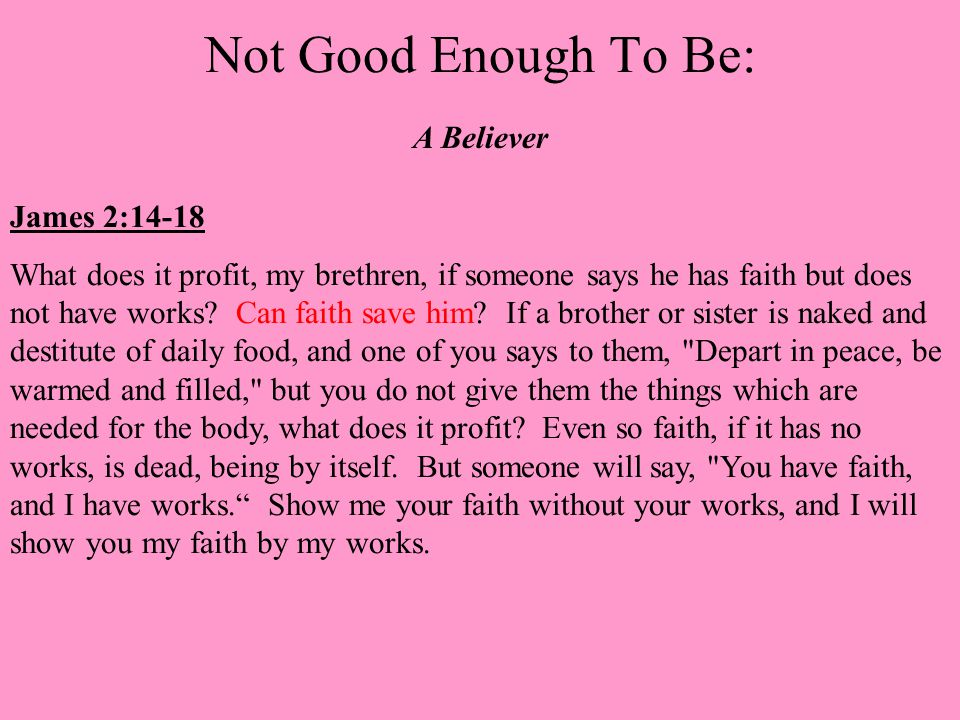 Not Good Enough To Be: A Believer James 2:14-18 What does it profit, my brethren, if someone says he has faith but does not have works.