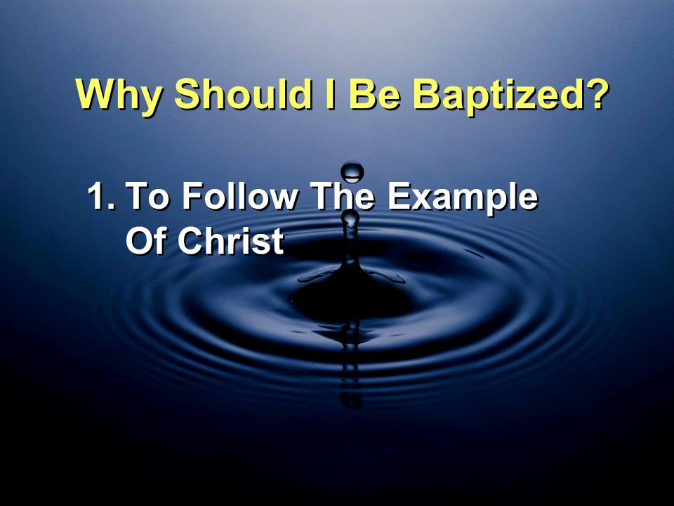 Why Should I Be Baptized? 1.To Follow The Example Of Christ