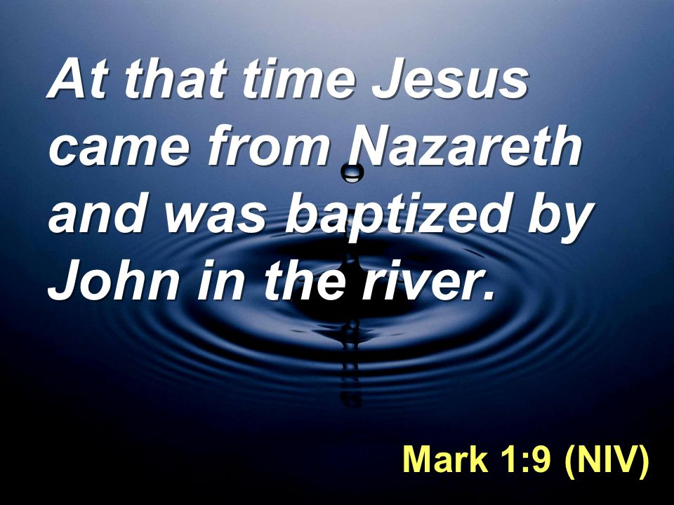At that time Jesus came from Nazareth and was baptized by John in the river. Mark 1:9 (NIV)