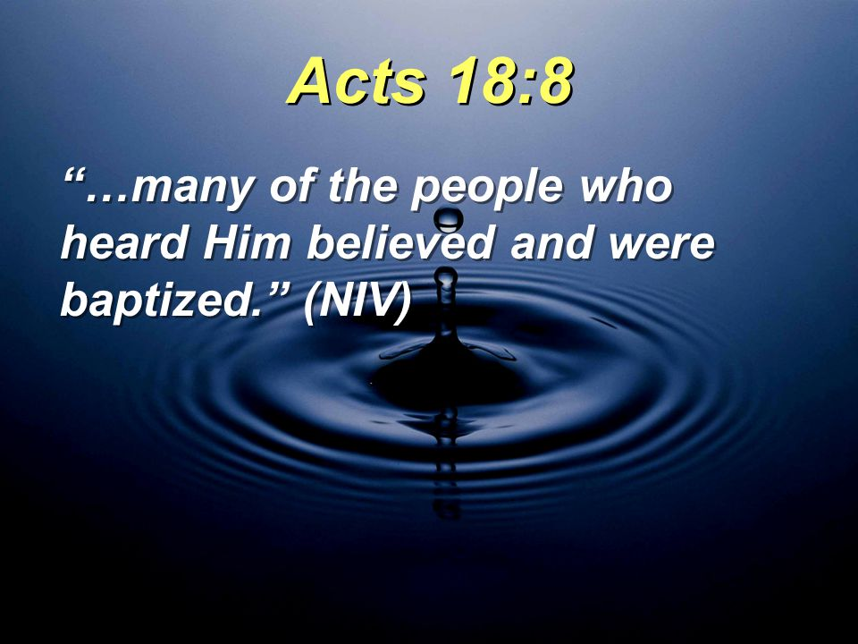 …many of the people who heard Him believed and were baptized. (NIV) Acts 18:8