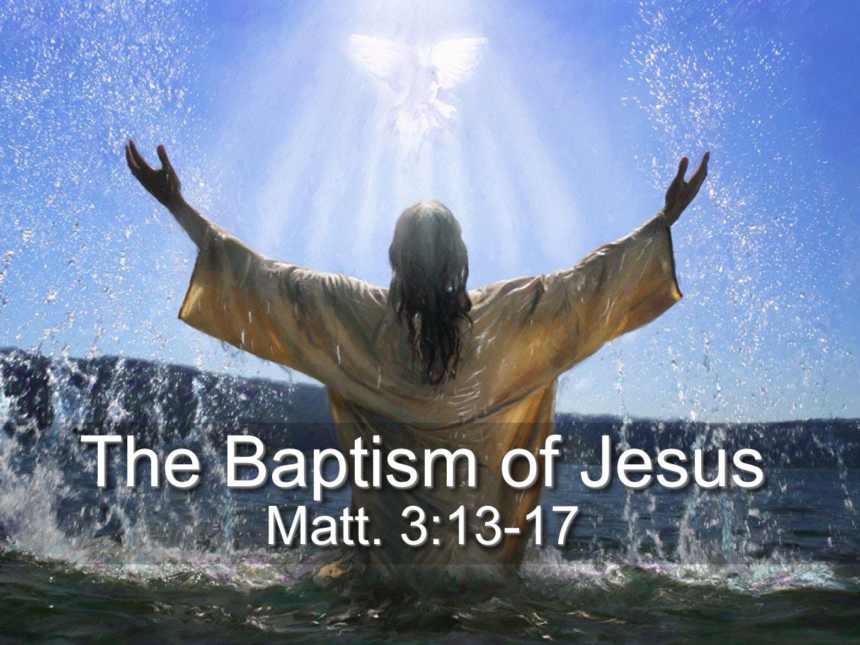 The Baptism of Jesus Matt. 3:13-17