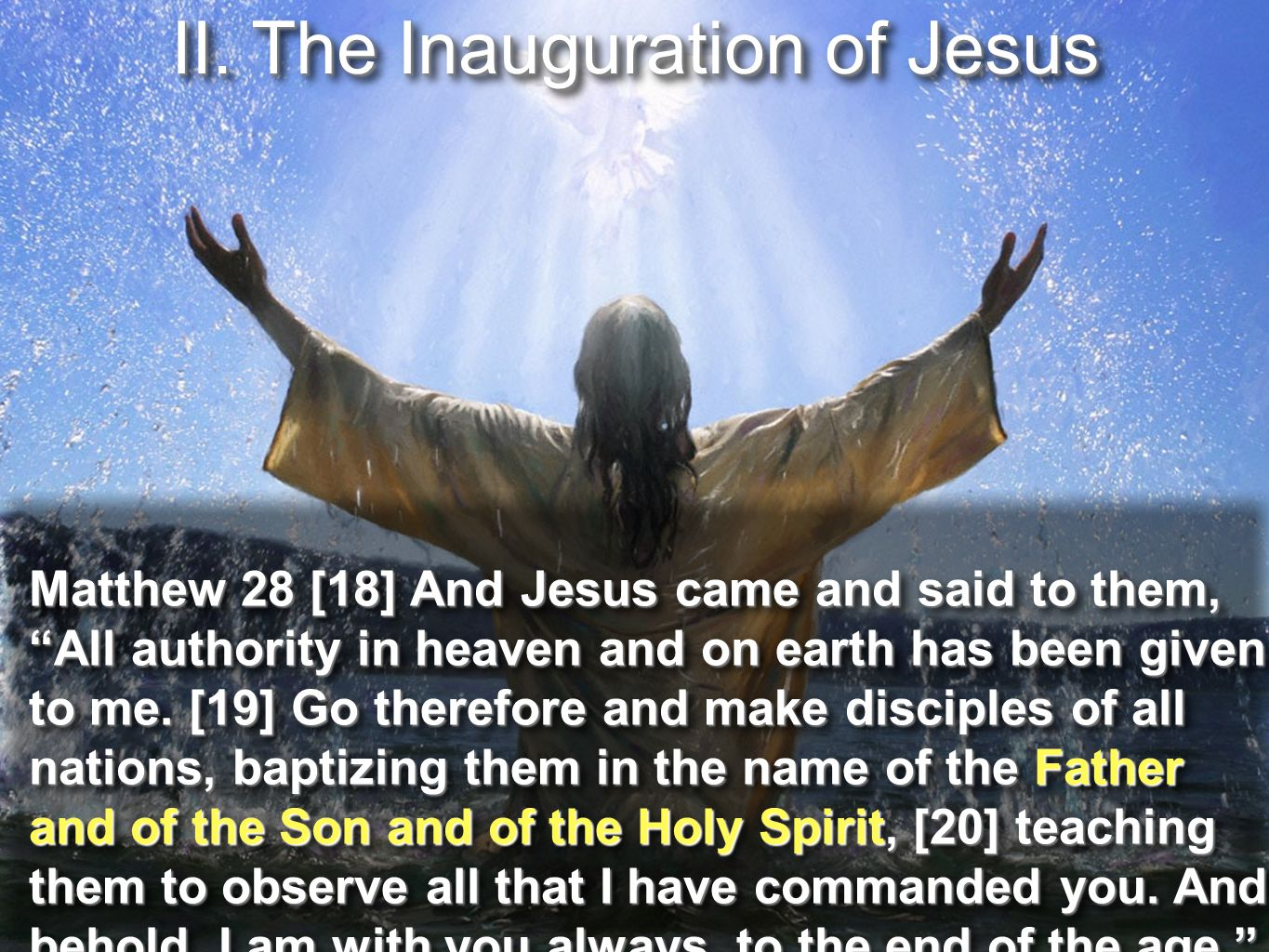 """II. The Inauguration of Jesus Matthew 28 [18] And Jesus came and said to them, """"All authority in heaven and on earth has been given to me. [19] Go the"""