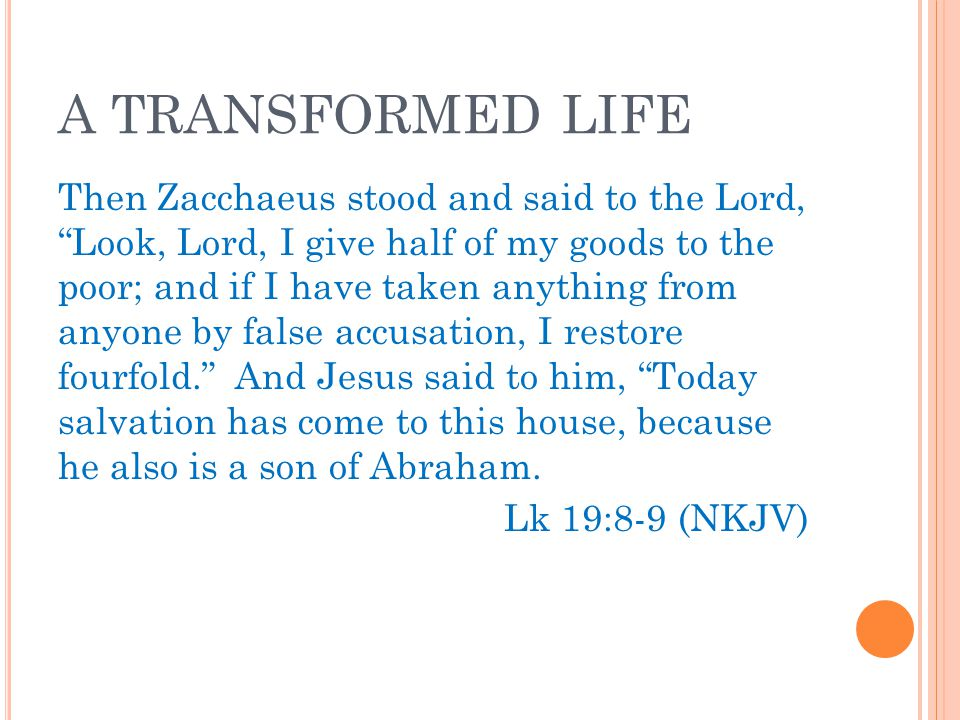 A TRANSFORMED LIFE Then Zacchaeus stood and said to the Lord, Look, Lord, I give half of my goods to the poor; and if I have taken anything from anyone by false accusation, I restore fourfold. And Jesus said to him, Today salvation has come to this house, because he also is a son of Abraham.