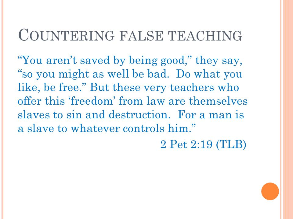 C OUNTERING FALSE TEACHING You aren't saved by being good, they say, so you might as well be bad.