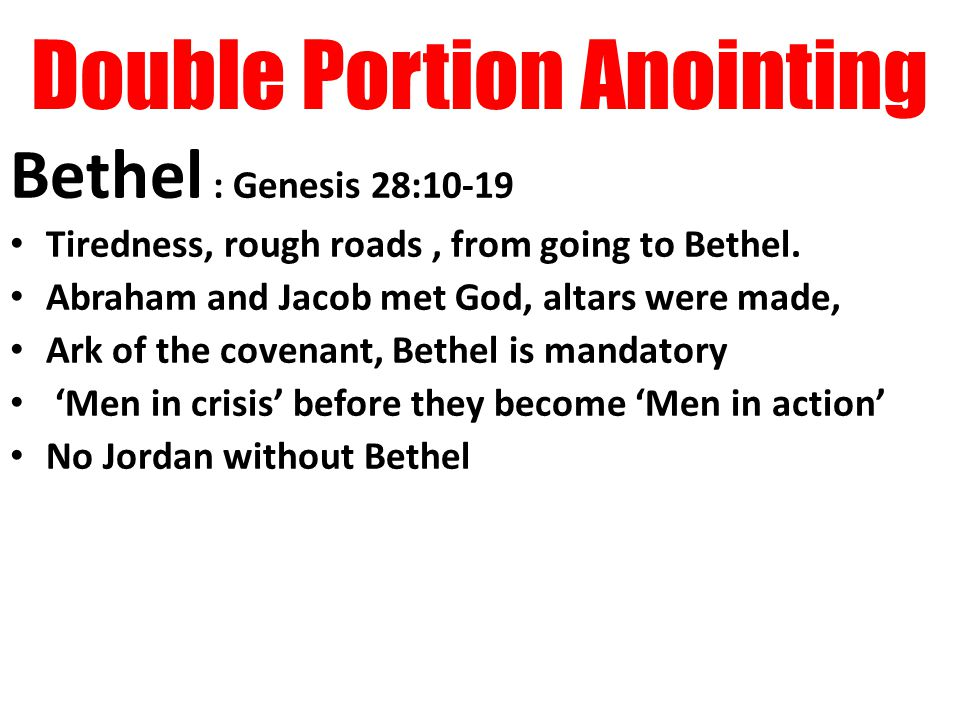 Double Portion Anointing Bethel : Genesis 28:10-19 Tiredness, rough roads, from going to Bethel.