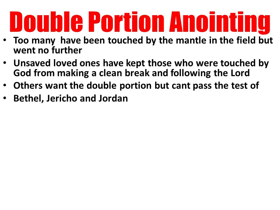 Double Portion Anointing Too many have been touched by the mantle in the field but went no further Unsaved loved ones have kept those who were touched by God from making a clean break and following the Lord Others want the double portion but cant pass the test of Bethel, Jericho and Jordan