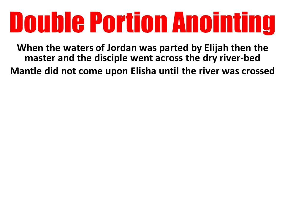 Double Portion Anointing When the waters of Jordan was parted by Elijah then the master and the disciple went across the dry river-bed Mantle did not come upon Elisha until the river was crossed