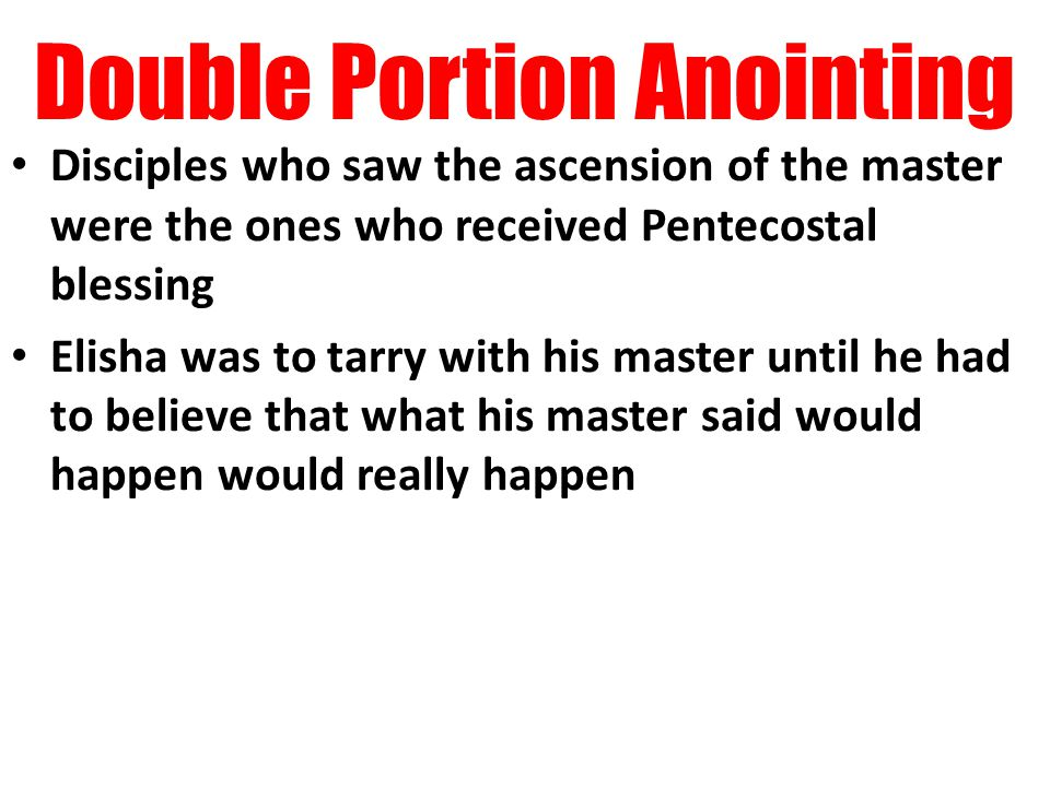 Double Portion Anointing Disciples who saw the ascension of the master were the ones who received Pentecostal blessing Elisha was to tarry with his master until he had to believe that what his master said would happen would really happen