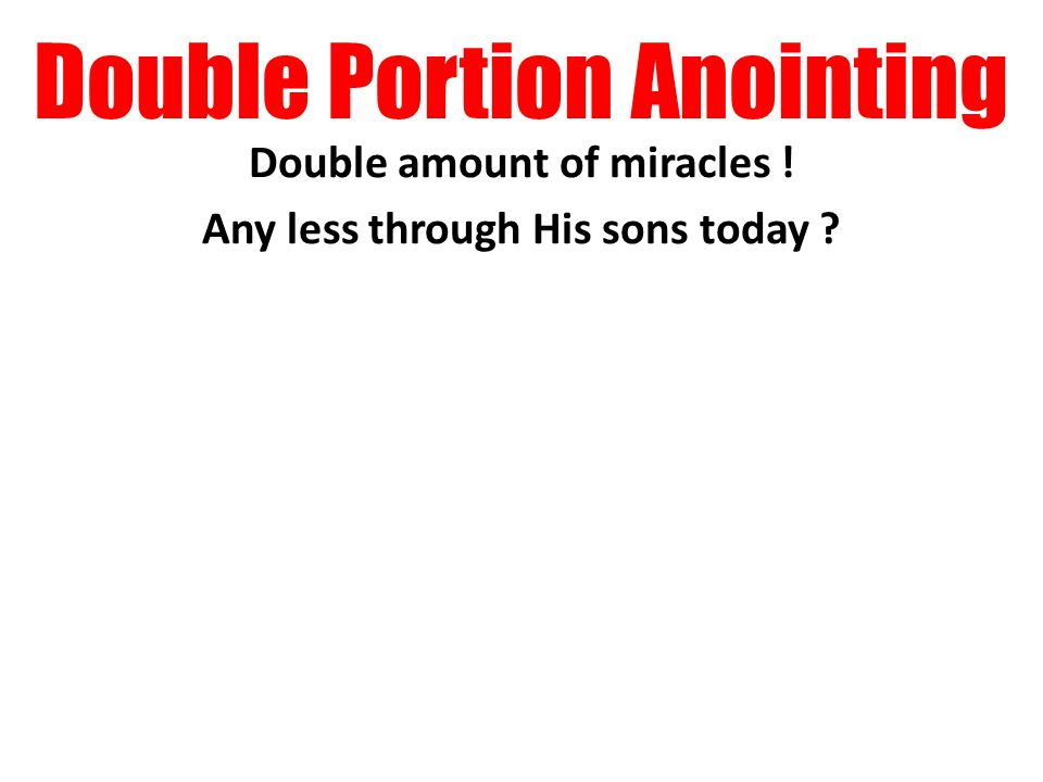 Double Portion Anointing Double amount of miracles ! Any less through His sons today